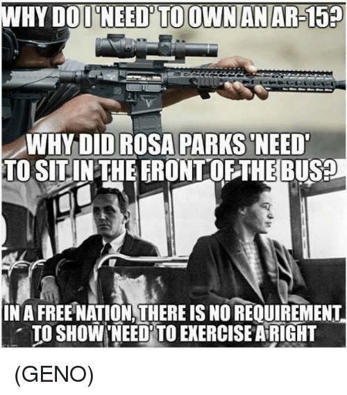 dod: WHY DOD NEED'TO OWNANAR-15  WHYDID ROSA PARKS NEED  TO SITINTHEERONTOFTHEBUS?  IN A FREE NATION,THERE IS NO REQUIREMENT  . TO SHOW,NEEDİTO EXERCISE AiRIGHT (GENO)