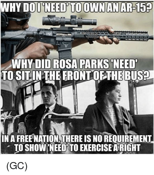 dod: WHY DOD NEED'TO OWNANAR-15  WHYDID ROSA PARKS NEED  TO SITINTHEERONTOFTHEBUS?  IN A FREE NATION,THERE IS NO REQUIREMENT  . TO SHOW'NEEDİTO EXERCISE AiRIGHT (GC)