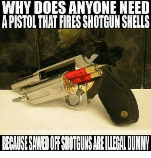 shotguns: WHY DOES ANYONE NEED  A PISTOL THAT FIRES SHOTGUN SHELLS  BECAUSESAWED OF SHOTGUNS ARE IEGAL DUNNY