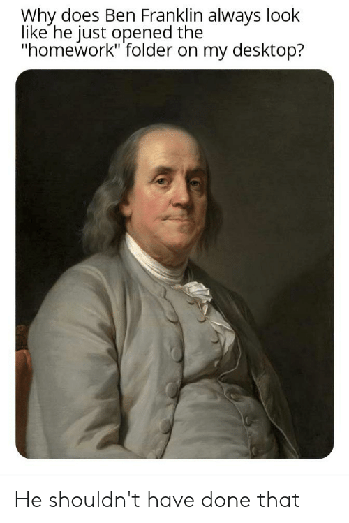"Ben Franklin, Reddit, and Homework: Why does Ben Franklin always look  like he just opened the  ""homework"" folder on my desktop? He shouldn't have done that"