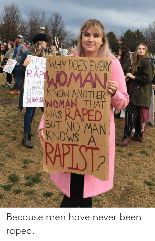 Facepalm, Never, and Been: WHY DOES EVEY  RAF OMAN  TIL ANOTHER  THAT C  [] SHORT  BEING  IFLIRTIN  XRARIST!WOMAN THAT  WA RAPED  BUT NO MAN  KNOWS A Because men have never been raped.