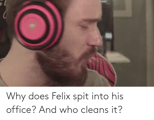 spit: Why does Felix spit into his office? And who cleans it?