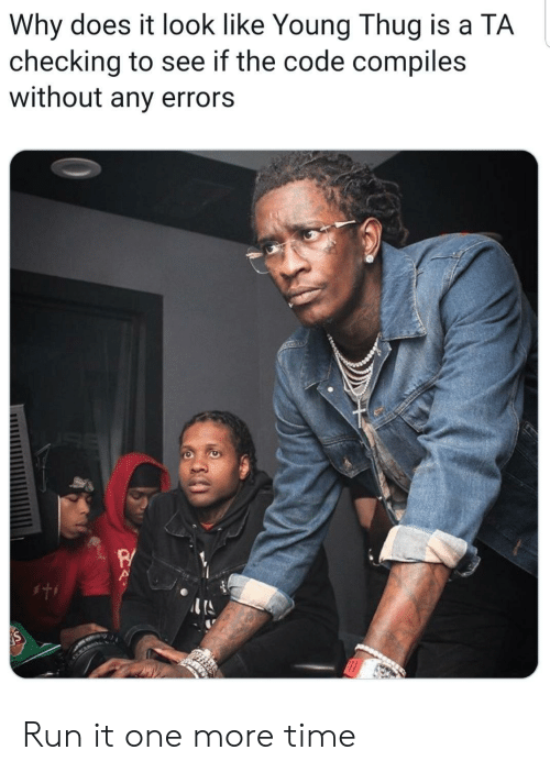 A Ta: Why does it look like Young Thug is a TA  checking to see if the code compiles  without any errors Run it one more time