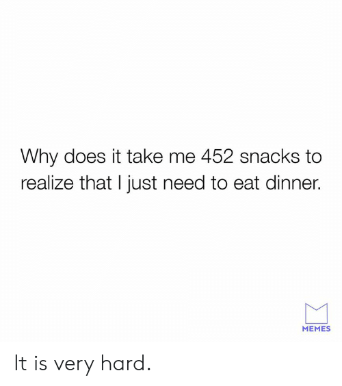 Dank, Memes, and 🤖: Why does it take me 452 snacks to  realize that I just need to eat dinner.  MEMES It is very hard.