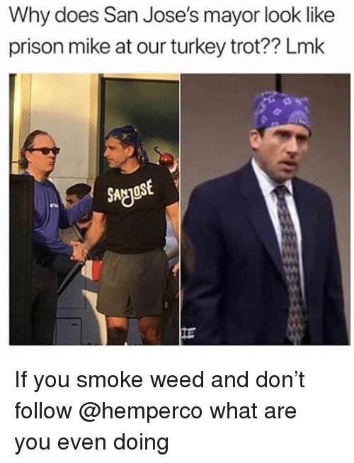 Weed, Prison, and Turkey: Why does San Jose's mayor look like  prison mike at our turkey trot?? Lmk  SAgIos  IE If you smoke weed and don't follow @hemperco what are you even doing