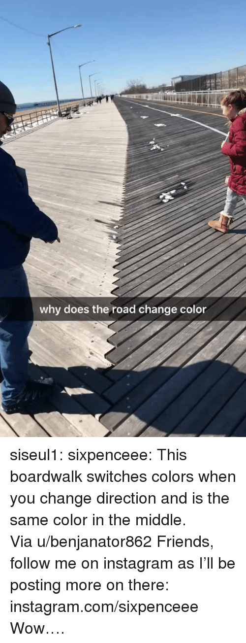 chilled: why does the road change color siseul1: sixpenceee:  This boardwalk switches colors when you change direction and is the same color in the middle. Via u/benjanator862 Friends, follow me on instagram as I'll be posting more on there: instagram.com/sixpenceee   Wow….