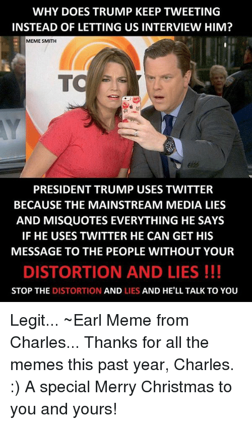 Misquote: WHY DOES TRUMP KEEP TWEETING  INSTEAD OF LETTING US INTERVIEW HIM?  MEME SMITH  TO  PRESIDENT TRUMP USES TWITTER  BECAUSE THE MAINSTREAM MEDIA LIES  AND MISQUOTES EVERYTHING HE SAYS  IF HE USES TWITTER HE CAN GET HIS  MESSAGE TO THE PEOPLE WITHOUT YOUR  DISTORTION AND LIES  STOP THE DISTORTION  AND LIES AND HE'LL TALK TO YOU Legit... ~Earl Meme from Charles...  Thanks for all the memes this past year, Charles. :) A special Merry Christmas to you and yours!