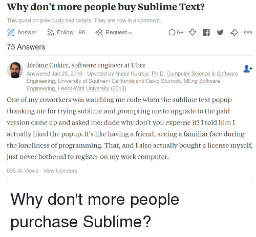 Sublime Text: Why don't more people buy Sublime Text?  This question previously had details. They are now in a comment.  Z Answer- Follow 98 R Request ﹀  75 Answers  Jérôme Cukier, software engineer at Uber  Answered Jan 29, 2016 Upvoted by Nupul Kukreja, Ph.D. Computer Science&Software  Engineering, University of Southern California and David Sturrock, MEng Software  Engineering, Heriot-Watt University (2013  One of my coworkers was watching me code when the sublime text popup  thanking me for trving sublime and prompting me to upgrade to the paid  version came up and asked me: dude why don't you expense it? I told himI  actually liked the popup. It's like having a friend, seeing a familiar face during  the loneliness of programming. That, and I also actually bought a license myself,  just never bothered to register on my work computer.  635.4k Views View Upvoters