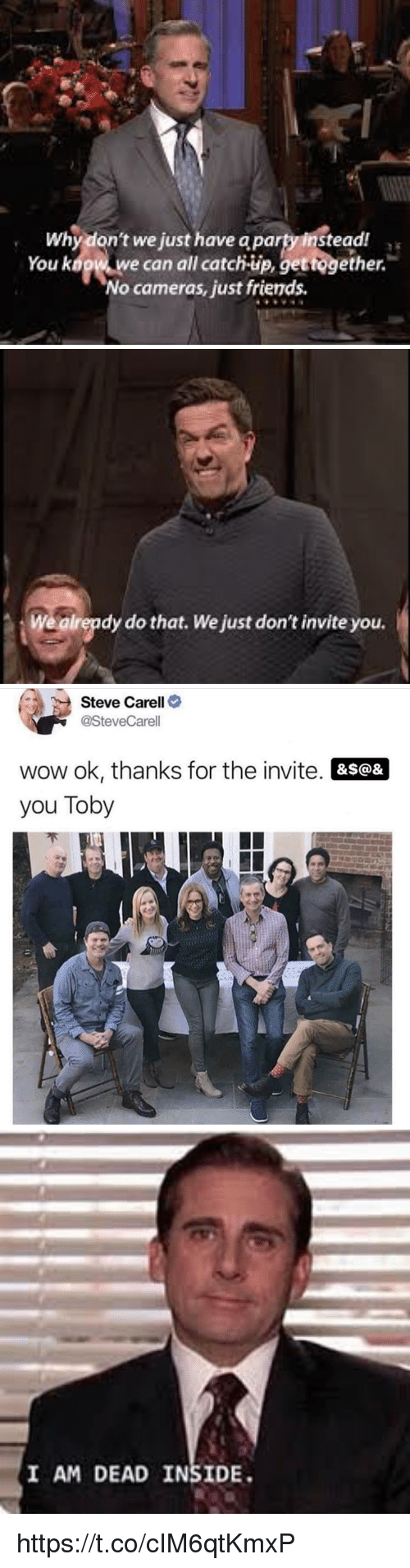 i-am-dead: Why don't we just have a party instead  You kogw w  e can all catch-up, gettogether.  No cameras, just friends   Wealrepdy do that. We just don't invite you.   Steve Carell>  @SteveCarell  wow ok, thanks for the invite. &s@&  you Toby   I AM DEAD INSIDE https://t.co/cIM6qtKmxP