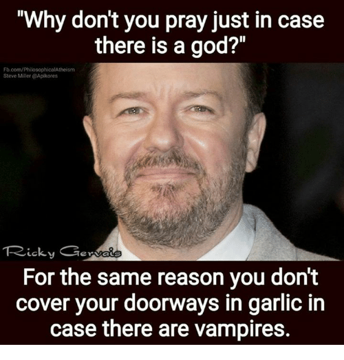 """There Is A God: """"Why don't you pray just in case  there is a god?""""  Fb.com/PhilosophicalAtheism  Steve Miller @Apikores  LCS  For the same reason you don't  cover your doorways in garlic in  case there are vampires."""