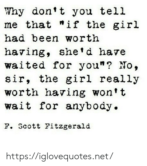 "Girl, Been, and Net: Why don't you tell  me that ""if the girl  had been worth  having, she'd have  waited for you""? No,  sir, the girl really  worth having won't  wait for anybody.  F. Scott Fitzgerald https://iglovequotes.net/"