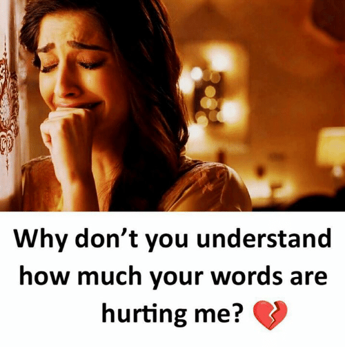 Understanded: Why don't you understand  how much your words are  hurting me?