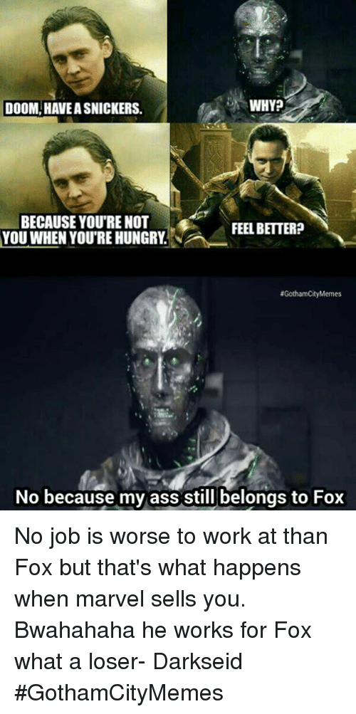 bwahahaha: WHY?  DOOM, HAVEA SNICKERS.  BECAUSE YOURE NOT  FEEL BETTER?  YOU WHEN YOU'RE HUNGRY  GothamCity Memes  No because my ass still belongs to Fox No job is worse to work at than Fox but that's what happens when marvel sells you. Bwahahaha he works for Fox what a loser- DarkseidΩ #GothamCityMemes