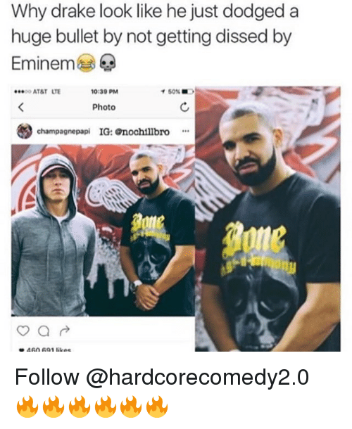 Dodged: Why drake look like he just dodged a  huge bullet by not getting dissed by  Eminem  ATAT LTE  0:39 PM  イ50%  Photo  妙  champagnepapi IG: nochillbro* Follow @hardcorecomedy2.0 🔥🔥🔥🔥🔥🔥