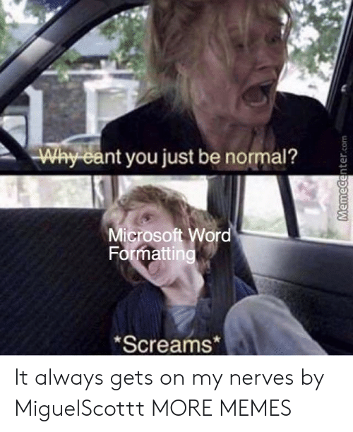 nerves: Why eant you just be normal?  Microsoft Wor  Formatting  Screams* It always gets on my nerves by MiguelScottt MORE MEMES