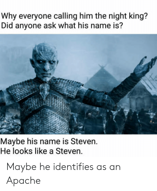 apache: Why everyone calling him the night king?  Did anyone ask what his name is?  Maybe his name is Steven.  He looks like a Steven. Maybe he identifies as an Apache