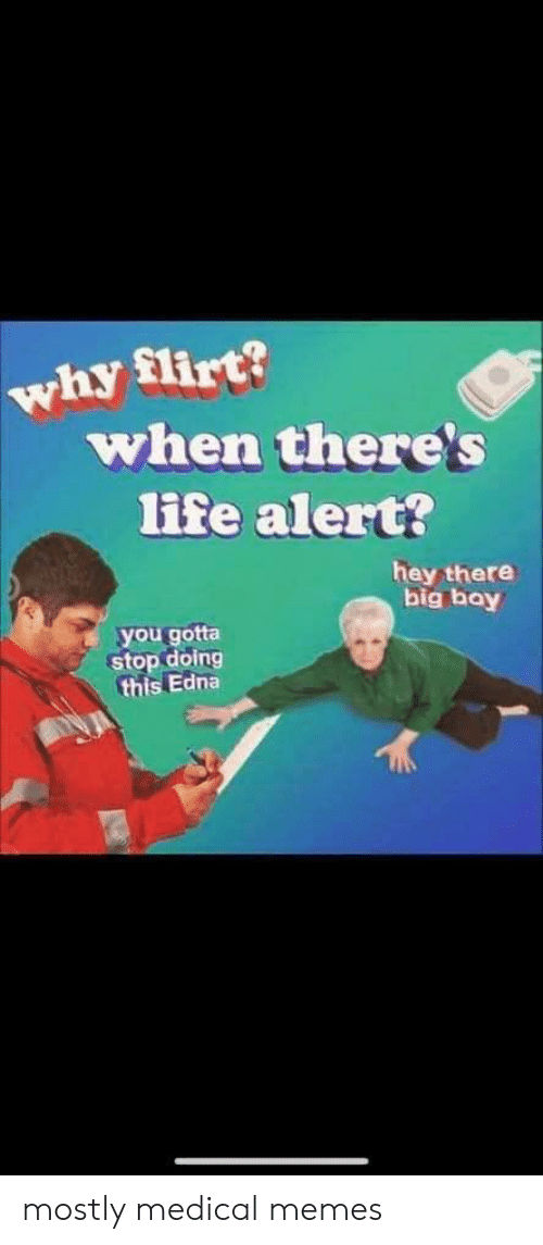 Life, Life Alert, and Memes: why flirt?  when there's  life alert?  hey there  big bay  you gotta  stop doing  this Edna mostly medical memes