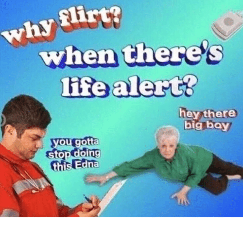 Life, Life Alert, and Big Boy: why flirt?  when there's  life alert?  hey there  big boy  you gotta  stop doing  this Edna