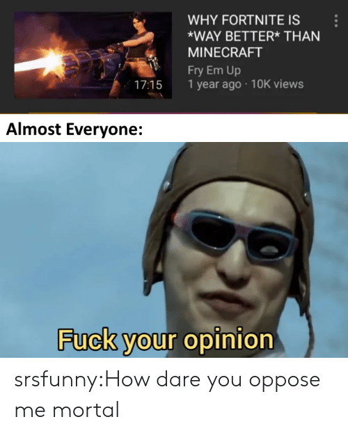 Oppose: WHY FORTNITE IS  WAY BETTER* THAN  MINECRAFT  Fry Em Up  17:15 1 year ago 10K views  Almost Everyone:  Fuck your opinion srsfunny:How dare you oppose me mortal