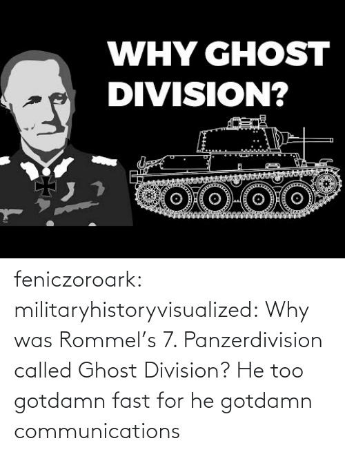 SoundCloud: WHY GHOST  DIVISION? feniczoroark:  militaryhistoryvisualized:   Why was Rommel's 7. Panzerdivision called Ghost Division?   He too gotdamn fast for he gotdamn communications
