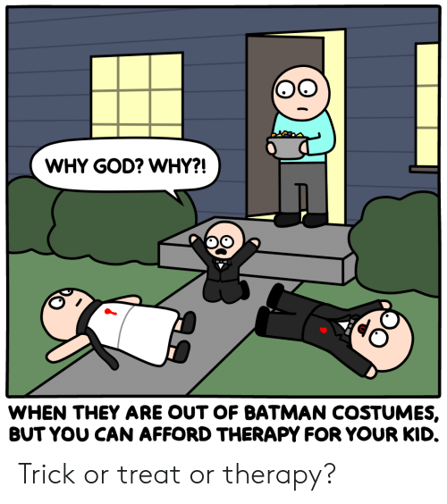 Batman, God, and Can: WHY GOD? WHY?!  WHEN THEY ARE OUT OF BATMAN COSTUMES,  BUT YOU CAN AFFORD THERAPY FOR YOUR KID. Trick or treat or therapy?