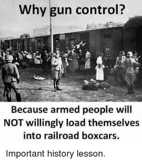railroad: Why gun control?  Because armed people will  NOT willingly load themselves  into railroad boxcars. Important history lesson.