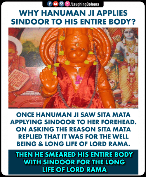 Life, Saw, and Hanuman: WHY HANUMAN JI APPLIES  SINDOOR TO HIS ENTIRE BODY?  ONCE HANUMAN JI SAW SITA MATA  APPLYING SINDOOR TO HER FOREHEAD.  ON ASKING THE REASON SITA MATA  REPLIED THAT IT WAS FOR THE WELL  BEING & LONG LIFE OF LORD RAMA  THEN HE SMEARED HIS ENTIRE BODY  WITH SINDOOR FOR THE LONG  LIFE OF LORD RAMA