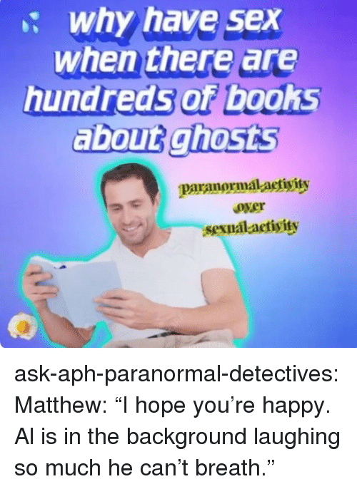 """Detectives: : why have sex  when there are  hundreds of books  about ghosts  paranormal-actiyits  over  sexualact  ivity ask-aph-paranormal-detectives:  Matthew:""""I hope you're happy. Al is in the background laughing so much he can't breath."""""""