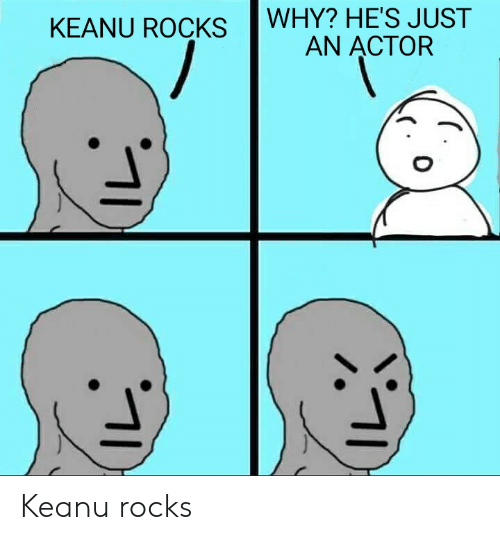 Why, Just, and Keanu: WHY? HE'S JUST  KEANU ROCKS  AN ACTOR Keanu rocks
