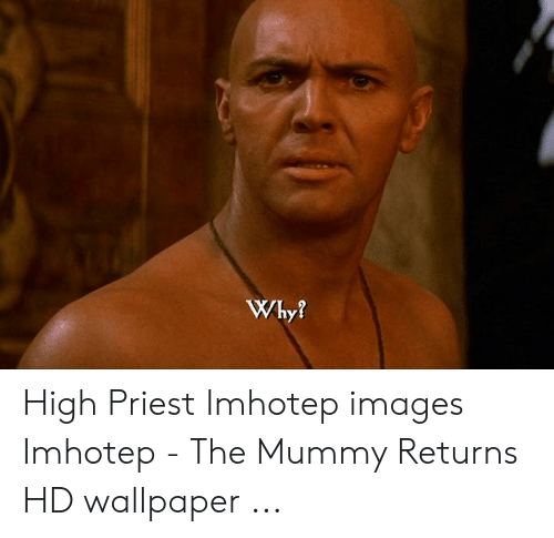 The Mummy Meme: Why? High Priest Imhotep images Imhotep - The Mummy Returns HD wallpaper ...