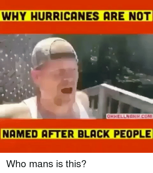 Memes, Who Mans Is This, and Black: WHY HURRICANES ARE NOT  OHHELLNGNH.COM  NAMED AFTER BLACK PEOPLE Who mans is this?