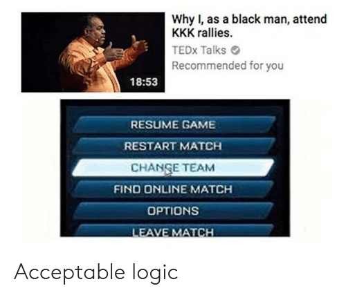 tedx: Why I, as a black man, attend  KKK rallies.  TEDx Talks  Recommended for you  18:53  RESUME GAME  RESTART MATCH  CHANSE TEAM  FIND ONLINE MATCH  OPTIONS  LEAVE MATCH Acceptable logic
