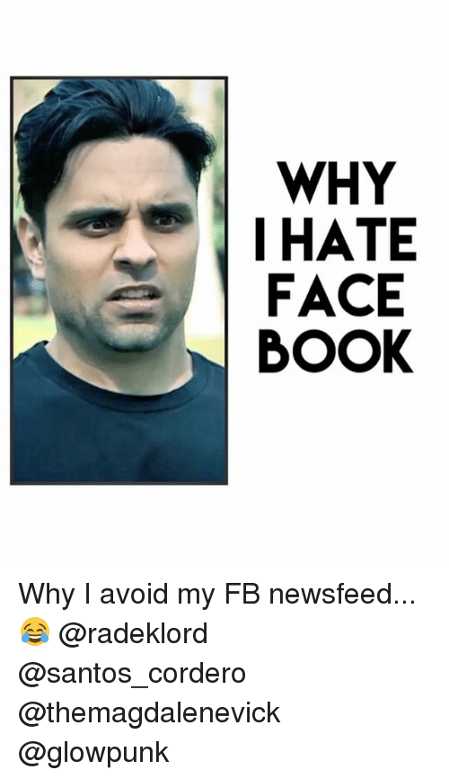 Face Book: WHY  I HATE  FACE  BOOK Why I avoid my FB newsfeed... 😂 @radeklord @santos_cordero @themagdalenevick @glowpunk