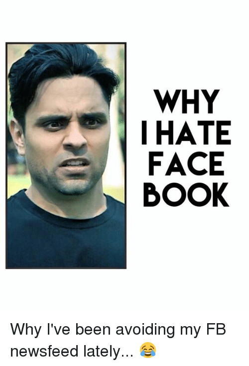 Face Book: WHY  I HATE  FACE  BOOK Why I've been avoiding my FB newsfeed lately... 😂