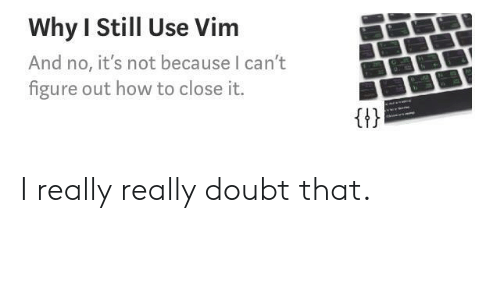 vim: Why I Still Use Vim  And no, it's not because I can't  figure out how to close it.  Gt I really really doubt that.