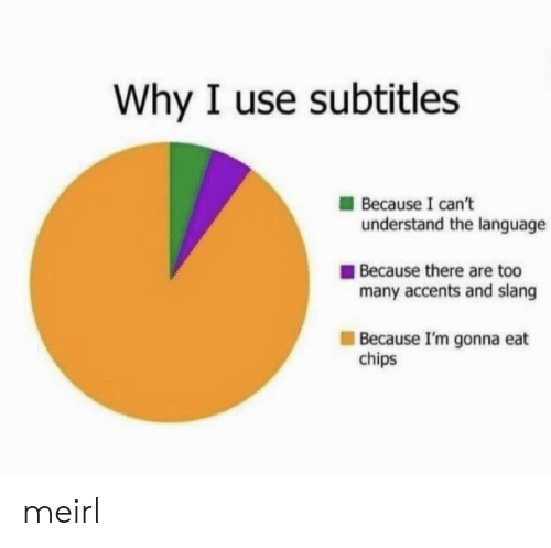 accents: Why I use subtitles  Because I can't  understand the language  Because there are too  many accents and slang  Because I'm gonna eat  chips meirl