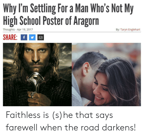 Taryn: Why I'm Settling For a Man Who's Not My  High School Poster of Aragorn  Thoughts -Apr 19, 2017  By: Taryn Englehart  SHARE: f Faithless is (s)he that says farewell when the road darkens!