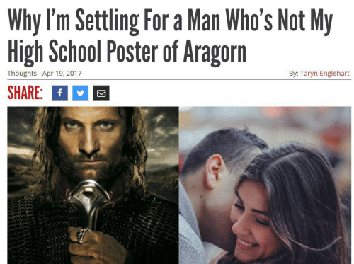 Taryn: Why I'm Settling For a Man Who's Not My  High School Poster of Aragorn  Thoughts -Apr 19, 2017  By: Taryn Englehart  SHARE: f