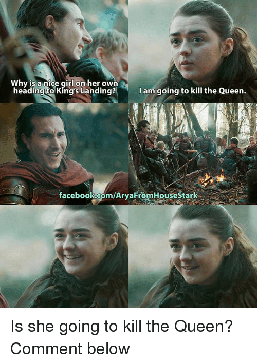 Facebook, Memes, and Queen: Why is a nice girl on her own  y iS a nice girl on her own  headingto King's La  anding? Iam going to kill the Queen  I am/going to kill the Queen.  facebook.com/AryaFromHouseStark Is she going to kill the Queen? Comment below
