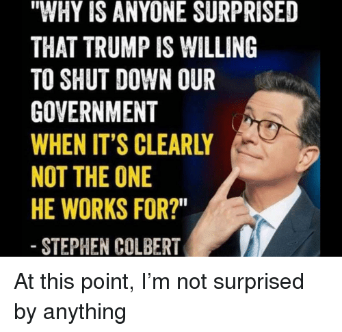 """Politics, Stephen, and Trump: """"WHY IS ANYONE SURPRISED  THAT TRUMP IS WILLING  TO SHUT DOWN OUR  GOVERNMENT  WHEN IT'S CLEARLY  NOT THE ONE  HE WORKS FOR?  STEPHEN COLBERT"""