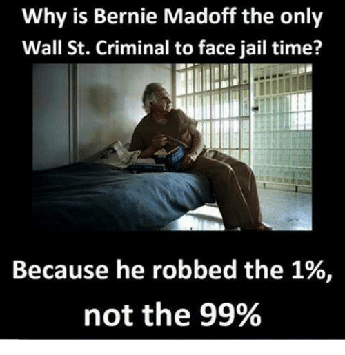 Dank, Jail, and Time: Why is Bernie Madoff the only  Wall St. Criminal to face jail time?  Because he robbed the 1%,  not the 99%