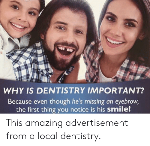 Smile, Amazing, and Local: WHY IS DENTISTRY IMPORTANT?  Because even though he's missing an eyebrow,  the first thing you notice is his smile! This amazing advertisement from a local dentistry.