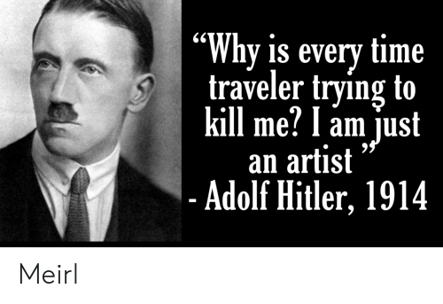 "traveler: ""Why is every time  traveler trying to  kill me? l am just  an artist  - Adolf Hitler, 1914 Meirl"