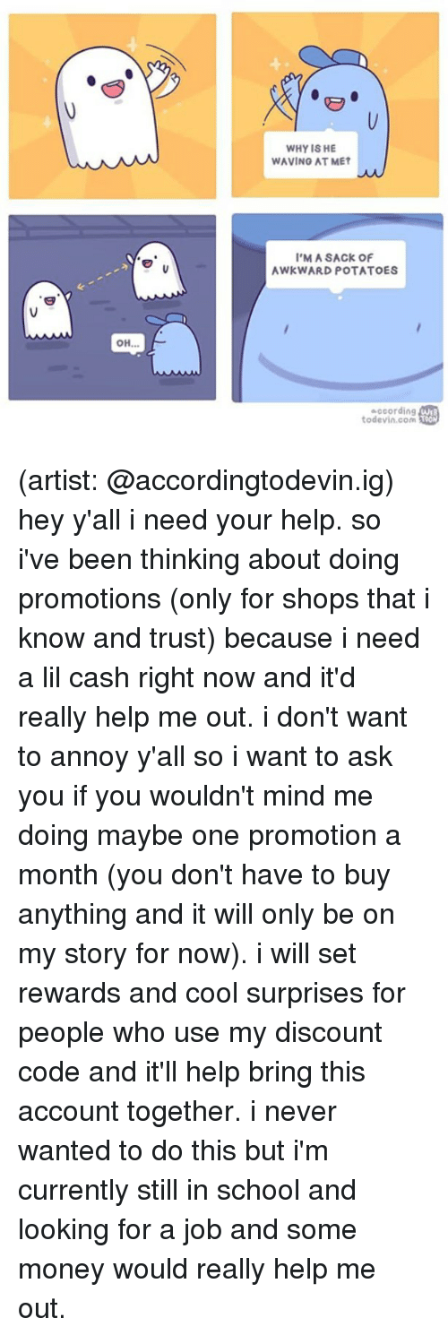 Memes, Money, and School: WHY IS HE  WAVING AT MET  'M A SACK OF  AWKWARD POTATOES  according  todevin.com Toon (artist: @accordingtodevin.ig) hey y'all i need your help. so i've been thinking about doing promotions (only for shops that i know and trust) because i need a lil cash right now and it'd really help me out. i don't want to annoy y'all so i want to ask you if you wouldn't mind me doing maybe one promotion a month (you don't have to buy anything and it will only be on my story for now). i will set rewards and cool surprises for people who use my discount code and it'll help bring this account together. i never wanted to do this but i'm currently still in school and looking for a job and some money would really help me out.