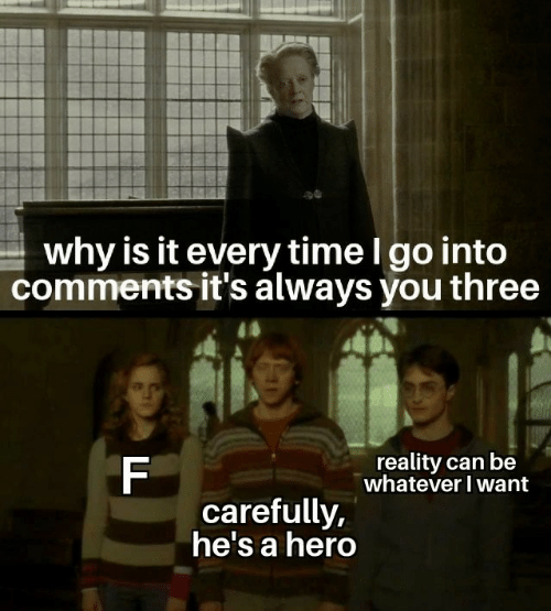 Time, Reality, and Hero: why is it every time l go into  comments it's always you three  reality can be  whatever I want  carefully.  ne'sa hero