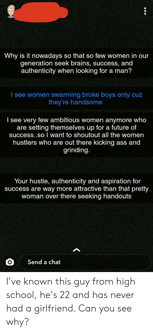 Kicking Ass: Why is it nowadays so that so few women in our  generation seek brains, success, and  authenticity when looking for a man?  I see women swarming broke boys only cuz  they're handsome  I see very few ambitious women anymore who  are setting themselves up for a future of  success..so want to shoutout all the women  hustlers who are out there kicking ass and  grinding.  Your hustle, authenticity and aspiration for  success are way more attractive than that pretty  woman over there seeking handouts  Send a chat I've known this guy from high school, he's 22 and has never had a girlfriend. Can you see why?