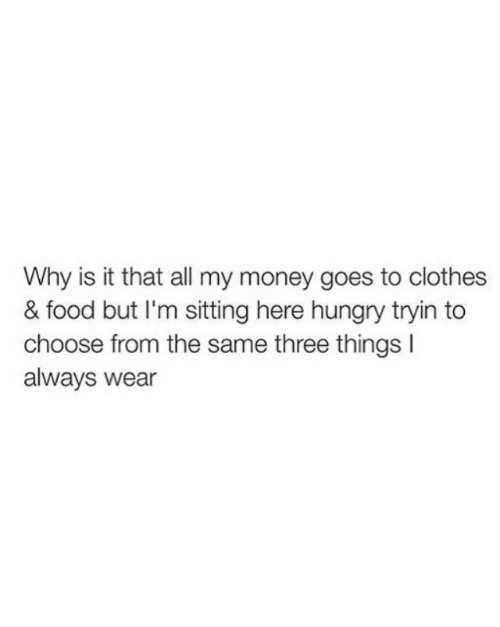 Tryin: Why is it that all my money goes to clothes  & food but I'm sitting here hungry tryin to  choose from the same three things I  always wear