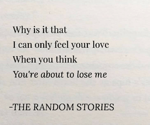 Love, Random, and Can: Why is it that  I can only feel your love  When you think  You're about to lose me  -THE RANDOM STORIES