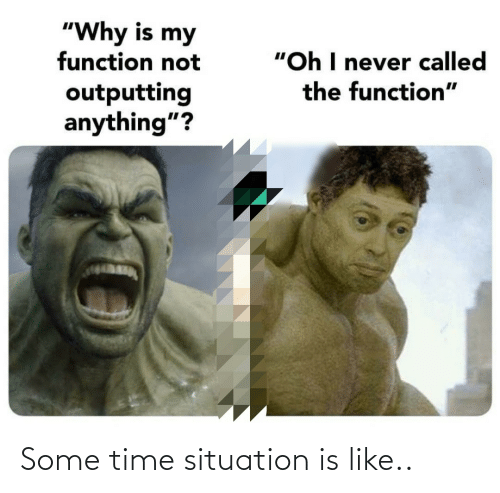 """Situation: """"Why is my  function not  """"Oh I never called  the function""""  outputting  anything""""? Some time situation is like.."""
