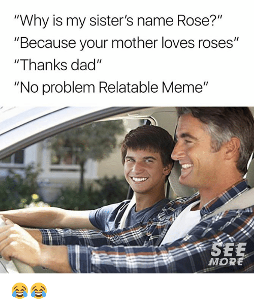 """Dad, Dank, and Meme: """"Why is my sister's name Rose?""""  """"Because your mother loves roses""""  """"Thanks dad""""  """"No problem Relatable Meme""""  MORE 😂😂"""